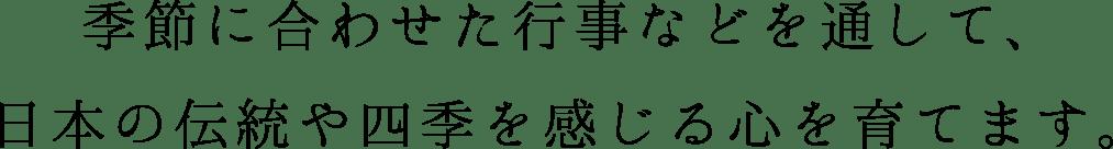 季節に合わせた行事などを通して、日本の伝統や四季を感じる心を育てます。